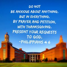 Do not be anxious about anything, but in everything, by prayer and petition, with thanksgiving, present your requests to God. ~ Philippians 4:6