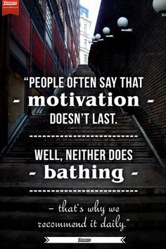 """""""People often say motivation doesn't last. Well neither does bathing. That's why we recommend it daily."""""""