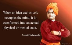 When an idea exclusively occupies the mind, it is transformed into an actual physical or mental state – Swami Vivekananda