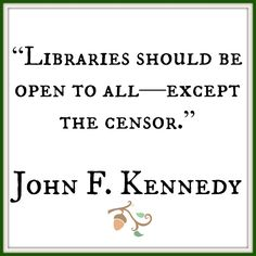"""Libraries should be open to all -- except the censor.""  ~ John F. Kennedy"