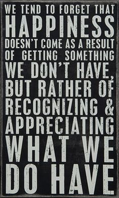 We tend to forget that happiness doesn't come as a result of getting something we don't have, but rather of recognizing and appreciating what we do have #gratitude #truth #inspirational #quote