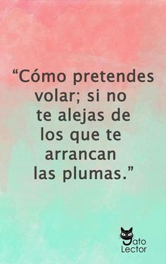 """Cómo pretendes volar; si no te alejas de los que te arrancan las plumas."" (scheduled via http://www.tailwindapp.com?utm_source=pinterest&utm_medium=twpin&utm_content=post56605452&utm_campaign=scheduler_attribution)"