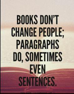 Books don't change people; paragraphs do, sometimes even sentences. 📚 <-- Yep! :)