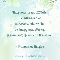 """Happiness is an attitude. We either make ourselves miserable, or happy and strong. The amount of work is the same."" – Francesca Riegler"