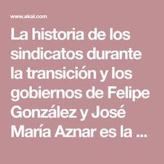 La historia de los sindicatos durante la transición y los gobiernos de Felipe González y José María Aznar es la historia de la reconversión industrial, la ... Historia
