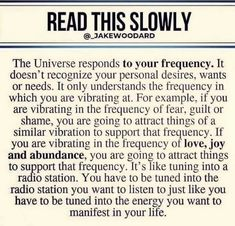 READ THIS SLDWLY The Universe responds to your frequency. It doesn't recognize your personal desires, wants or needs. It only understands the frequency in which you are vibrating at. For example, if you are vibrating in the frequency of fear. Wisdom Quotes, Quotes To Live By, Life Quotes, Affirmation Quotes, Ego Quotes, Faith Quotes, Positive Quotes, Motivational Quotes, Inspirational Quotes
