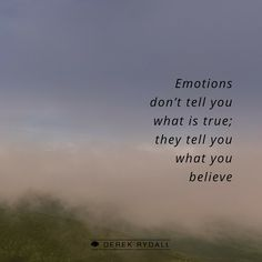 Emotions don't tell you what is true; they tell you what you believe.