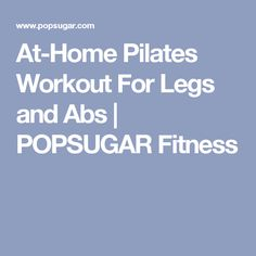 At-Home Pilates Workout For Legs and Abs | POPSUGAR Fitness