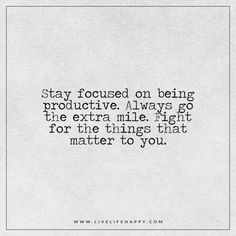 Live Life Happy: Stay focused on being productive. Always go the extra mile. Fight for the things that matter to you. - Unknown