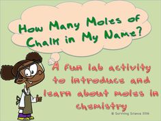 This is a fun activity to introduce the concept of moles as units of measure to your chemistry students. It takes little teacher preparation and the only material you need is a pack of sidewalk chalk.Student first predict how many moles of chalk are in their names, then they mass the chalk before and after writing their names on a sidewalk.They use their data to calculate the number of grams, moles, formula units and atoms in the chalk in their names.They wil evaluate their predictions and…