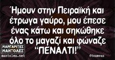 Ήμουν στην Πειραϊκή και έτρωγα γαύρο, μου έπεσε ένας κάτω και σηκώθηκε όλο το μαγαζί και φώναζε «ΠΕΝΑΛΤΙ!» mantoles.net Greek Quotes, Laugh Out Loud, Funny Photos, Picture Video, Best Quotes, Cards Against Humanity, Lol, Humor, Sayings