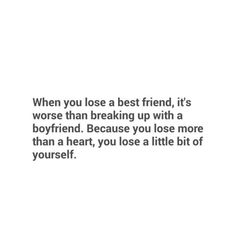 When you lose a best friend, it's worse than breaking up with a boyfriend. Because you lose more than a heart, you lose a little bit of yourself