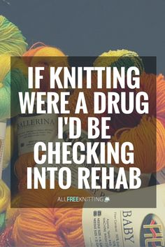 If knitting were a drug, I'd be checking into rehab.