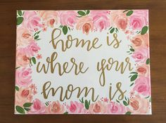 Home is where your mom is Perfect for Mothers Day or your moms birthday! This 11 x 14 canvas is hand-painted and hand-lettered. If you prefer