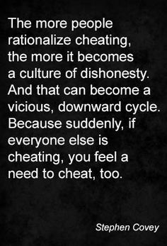 The more people rationalize cheating, the more it becomes a culture of dishonesty. And that can become a vicious, downward cycle. Because suddenly, if everyone else is cheating, you feel a need to cheat, too. Stephen Covey