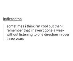 It's just so true. This is my life. My life. Nah, over this one year I listened every single day to One Direction or I sang lines from their songs and yeah... I'm ok with that