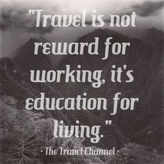 """Travel is not reward for working, it's education for living."" - The Travel Channel  Too true! Why not travel, work, and learn all at the same time? Learn tips from a frugal introvert for exploring the world further, longer, and cheaper at www.TheGlobalGadabout.com"
