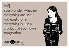 INFJ You wonder whether everything around you exists, or if everything is just a product of your own imagination