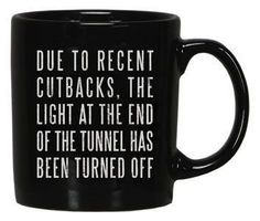 """DUE TO RECENT CUTBACKS, THE LIGHT AT THE END OF THE TUNNEL HAS BEEN TURNED OFF"" LOL this coffee mug is TOO much!"
