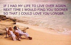 If I had my life to live over again... Next time I would find you sooner so that I could love you longer. ❤