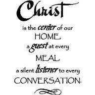 Christ is the center of our home a guest at every meal a silent listener to every conversation.