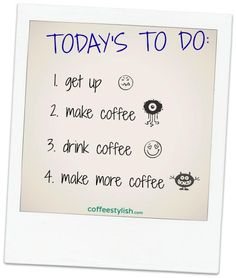 Today's to do: 1) get up 2) make coffee 3) drink coffee 4) make more coffee