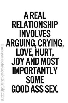 A real relationship involves arguing, crying, love, hurt, joy and most importantly some good ass sex