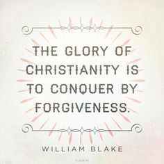 """The glory of Christianity is to conquer by forgiveness.""—William Blake"
