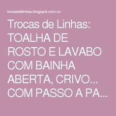 Trocas de Linhas: TOALHA DE ROSTO E LAVABO COM BAINHA ABERTA, CRIVO... COM PASSO A PASSO