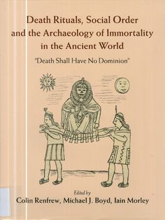 Death rituals, social order and the archaeology of immortality in the Ancient world. Collin Renfrew, Michael J. Boyd, Iain Morley (Eds.)