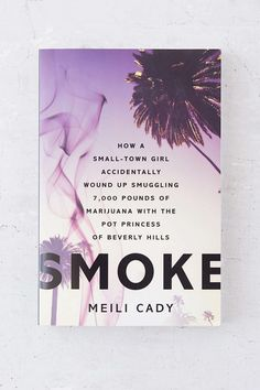 Smoke: How A Small-Town Girl Accidentally Wound Up Smuggling 7,000 Pounds Of Marijuana With The Pot Princess Of Beverly Hills By Meili Cady