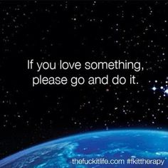 If you love something please go and do it...