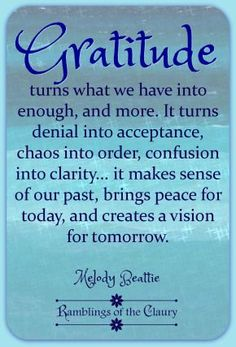 Gratitude turns what we have into enough, and more. It turns denial into acceptance, chaos to order, confusion to clarity... it makes sense of our past, brings peace for today and creates a vision for tomorrow #Beattie #gratitude #life #blessing #acceptance #peace