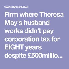 Firm where Theresa May's husband works didn't pay corporation tax for EIGHT years despite £500million turnover - Daily Record