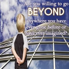 Are you willing to go BEYOND anywhere you have ever gone before or have ever imagined?