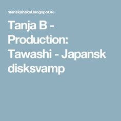 Tanja B - Production: Tawashi - Japansk disksvamp