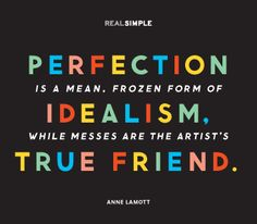 """Perfectionism is a mean, frozen form of idealism, while messes are the artist's true friend."" Ann Lamont"