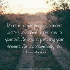 Don't let other people's opinions distort your reality. Be true to yourself. Be bold in pursuing your dreams. Be unapologetically you! - Steve Maraboli #quote