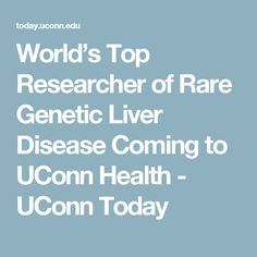 World S Top Researcher Of Rare Genetic Liver Disease Coming To Uconn Health Today