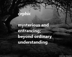 orphic - mysterious and entrancing; beyond ordinary understanding; having an import not apparent to the senses nor obvious to the intelligence