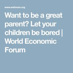 Want to be a great parent? Let your children be bored | World Economic Forum