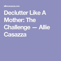 Declutter Like A Mother: The Challenge — Allie Casazza