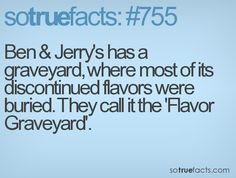 Ben & Jerry's has a graveyard, where most of its discontinued flavors were buried. They call it the 'Flavor Graveyard'.  #weird #facts #fact #sotruefacts