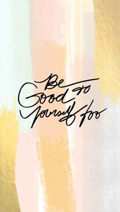 A seemingly obvious but often overlooked idea Be good to yourself too