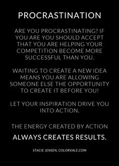 Are you procrastinating? If you are you should accept that you are helping your competition become more successful than you. Waiting to create a new idea means you are  allowing someone else the opportunity to create it before you! Let your inspiration drive you into action. The energy created by action always creates a result. ~ Stacie Jensen