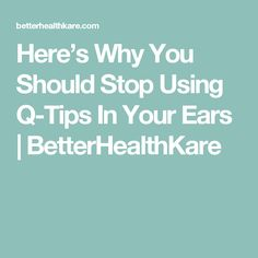 Here's Why You Should Stop Using Q-Tips In Your Ears | BetterHealthKare