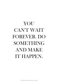 """""""You can't wait for ever.  Do something and make it happen."""""""