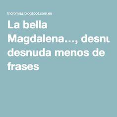 La bella Magdalena…, desnuda menos de frases
