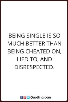 single quotes Being single is so much better than being cheated on, lied to, and disrespected.