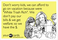 Don't worry kids, we can afford to go on vacation because were 'White Trash Rich'. We don't pay our bills & we get welfare; so we have the $.
